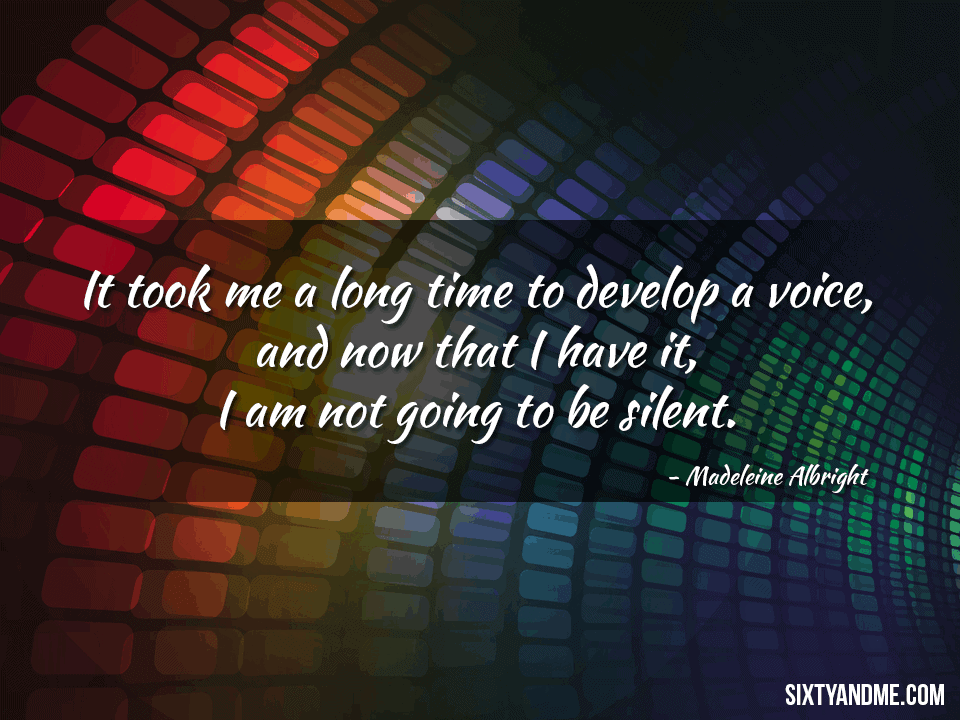 It took me a long time to develop a voice, and now that I have it, I am not going to be silent – Madeleine Albright