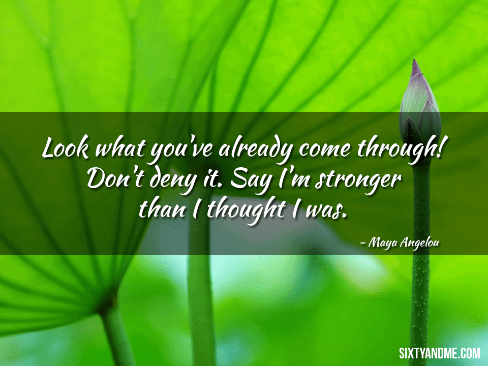 Look what you've already come through! Don't deny it. Say I'm stronger than I thought I was – Maya Angelou