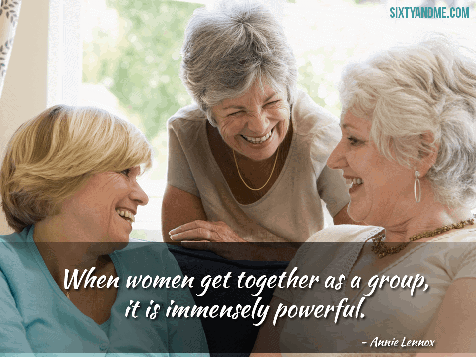 When women get together as a group, it is immensely powerful. – Annie Lennox