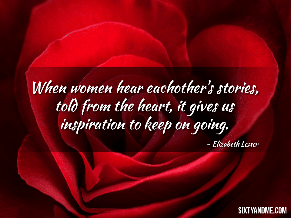 When women hear each other's stories, told from the heart, it gives us inspiration to keep on going. – Elizabeth Lesser