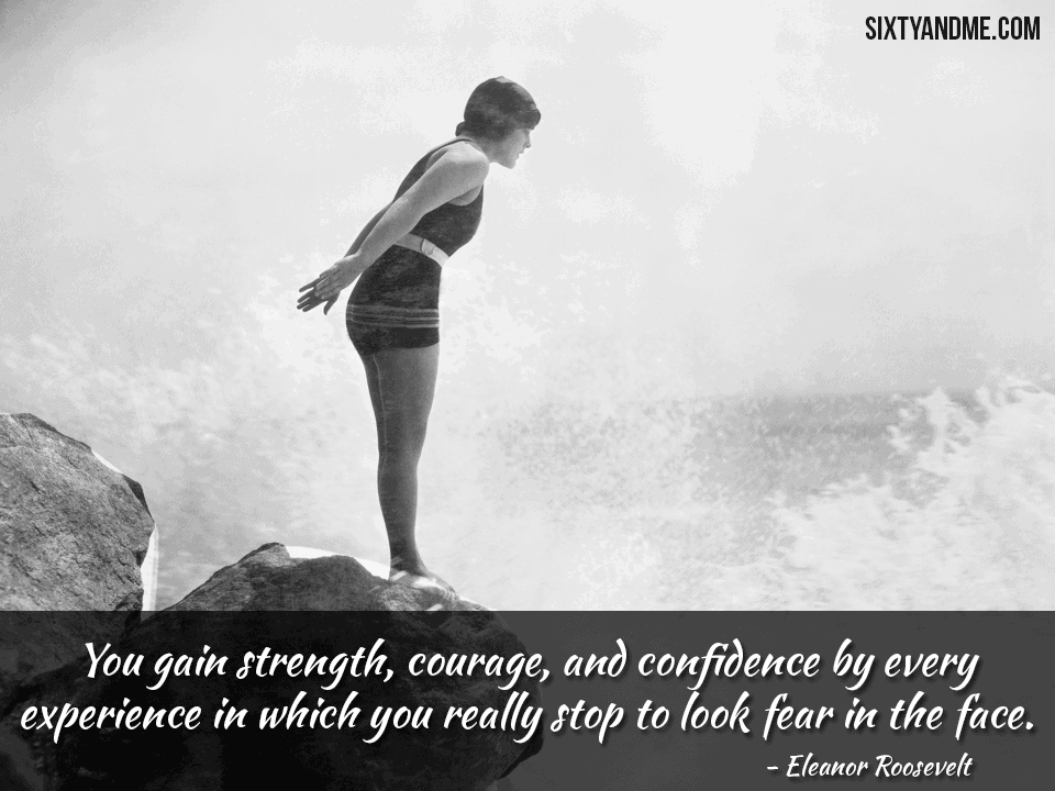 You gain strength, courage, and confidence by every experience in which you really stop to look fear in the face. – Eleanor Roosevelt