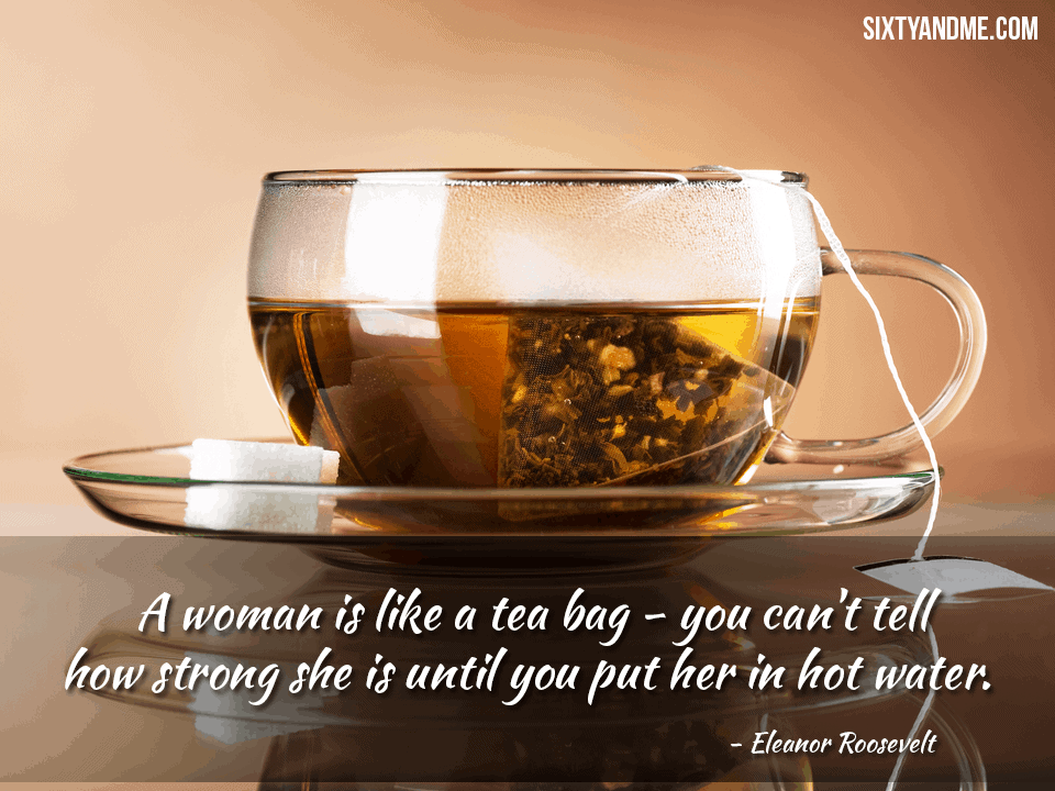 A woman is like a tea bag – you can't tell how strong she is until you put her in hot water. – Eleanor Rooselvelt