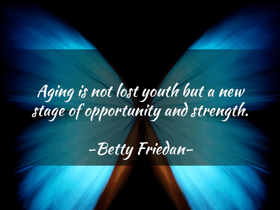 Aging is not lost youth but a new stage of opportunity and strength. – Betty Friedan