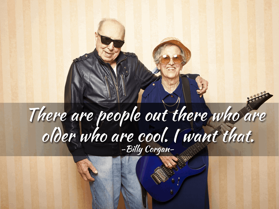 There are people out there who are older who are cool. I want that. – Billy Corgan