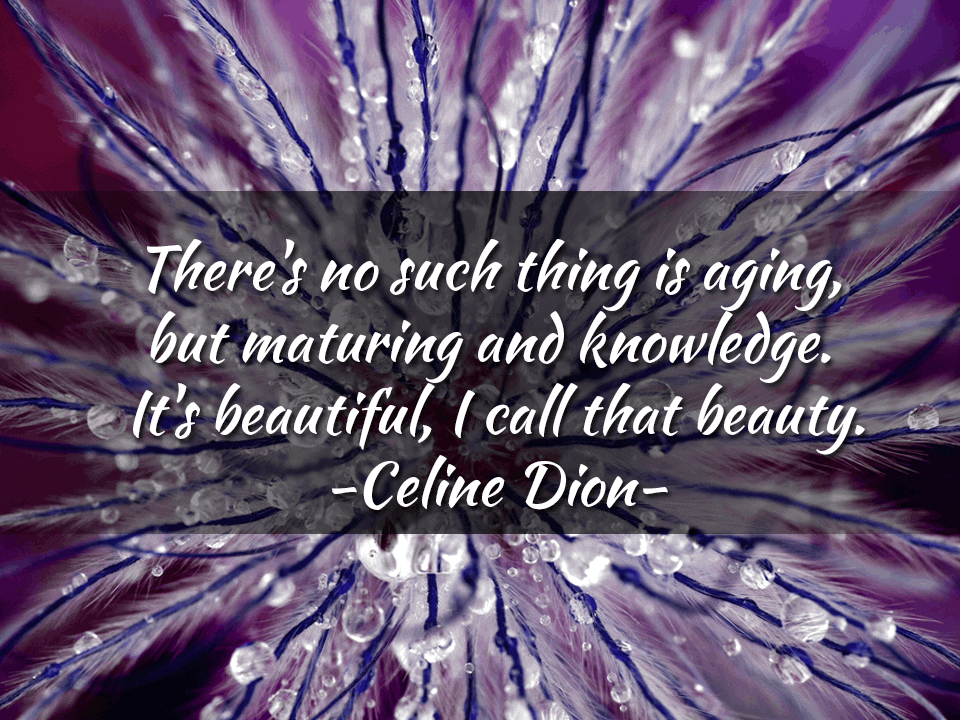 There's no such thing as aging, but maturing and knowledge. It's beautiful, I call that beauty. – Celine Dion