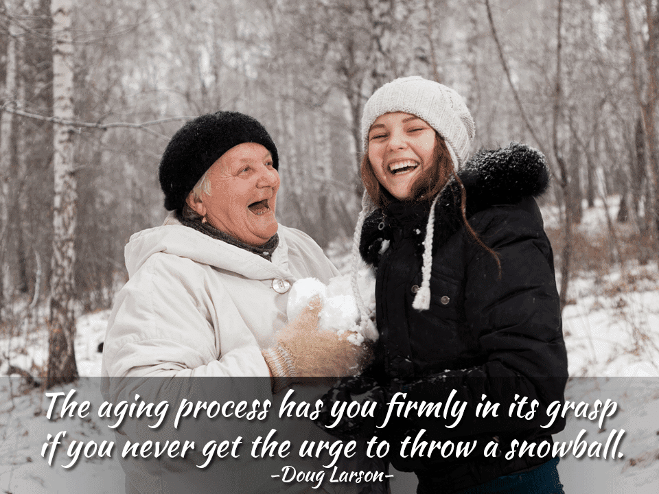 The aging process has you firmly in its grasp if you never get the urge to throw a snowball. – Doug Larson