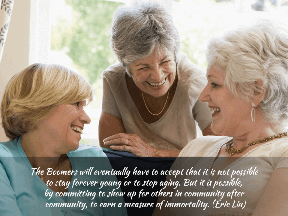 The boomers will eventually have to accept that it is not possible to stay young forever or to stop aging. But it is possible by committing to show up for each others in community after community, to earn a measure of immortality. – Eric Liu