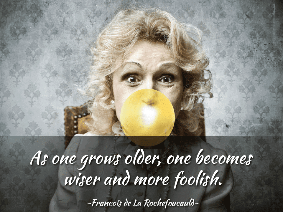 As one grows older, one becomes wiser and more foolish. - Francois de La Rochefoucauld