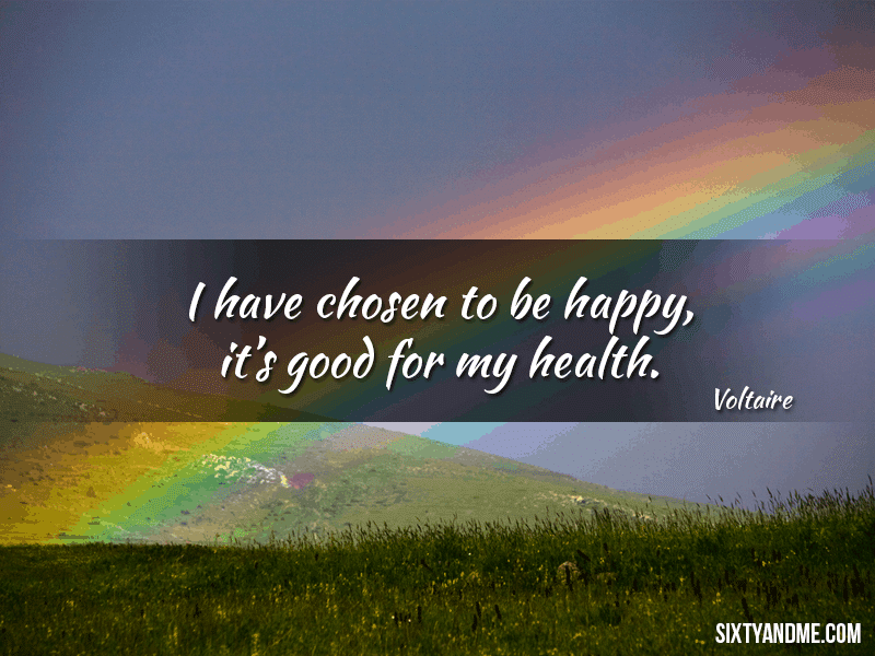 I have chosen to be happy, it's good for my health - Voltaire