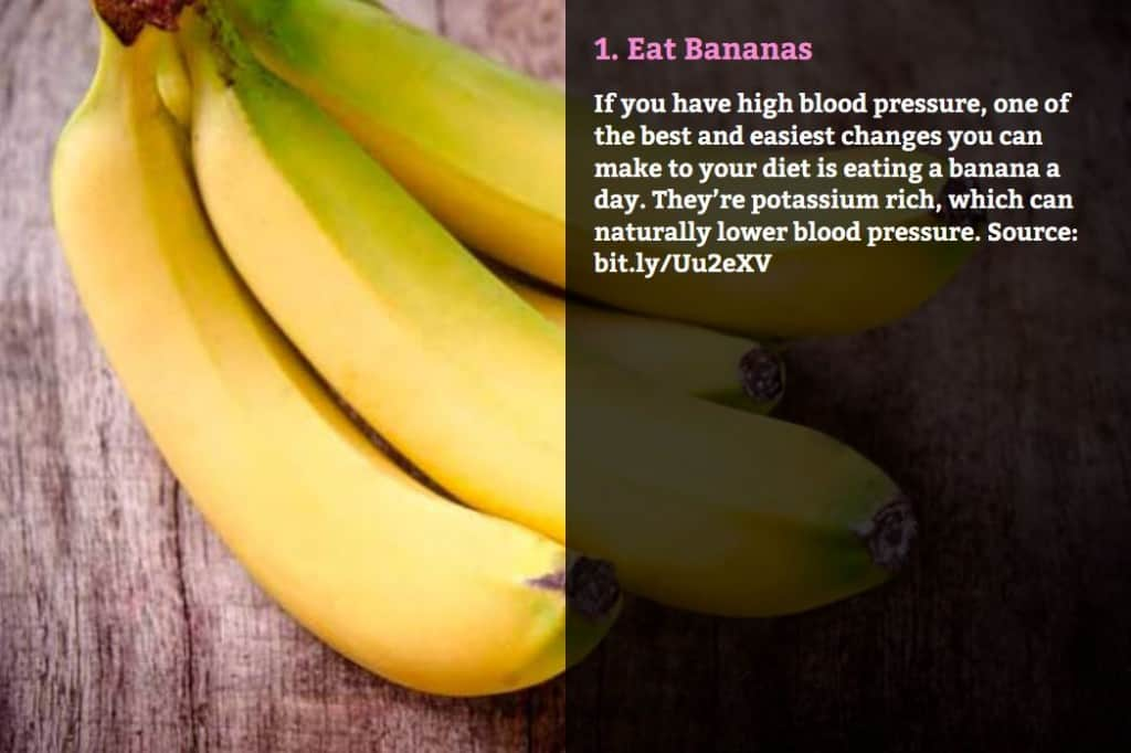Eat Bananas. If you have high blood pressure, one of the best and easiest changes you can make to your diet is eating a banana a day. They're potassium rich, which can naturally lower blood pressure. Source: bit.ly/Uu2eXV