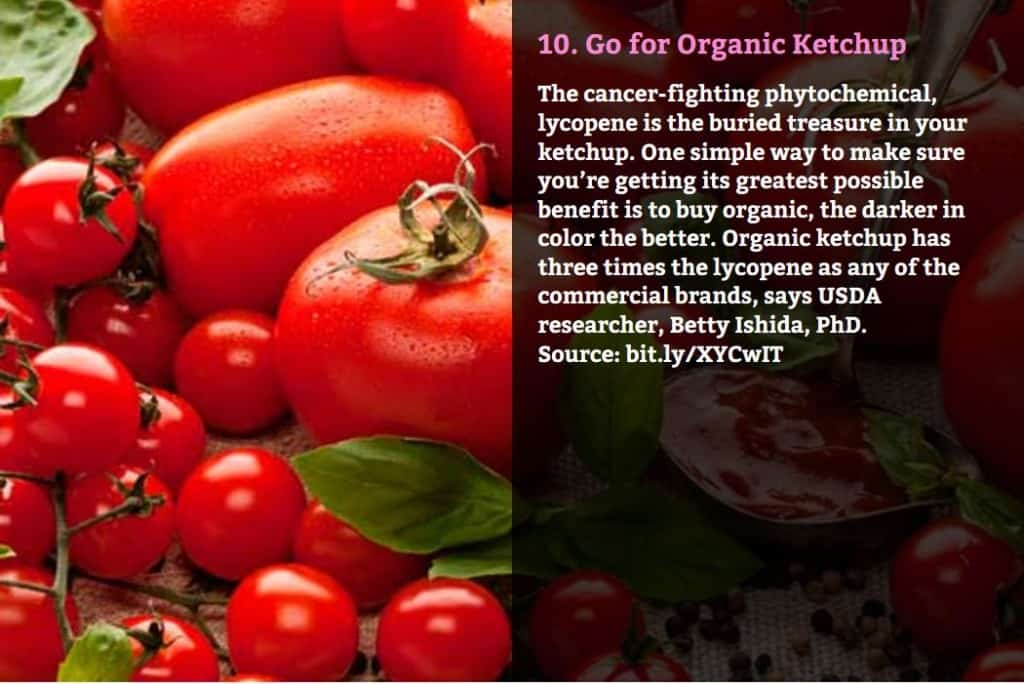 Go for Organic Ketchup. The cancer-fighting phytochemical, lycopene is the buried treasure in your ketchup. One simple way to make sure you're getting its greatest possible benefit is to buy organic, the darker in color the better. Organic ketchup has three times the lycopene as any of the commercial brands, says USDA researcher, Betty Ishida, PhD. Source: bit.ly/XYCwIT