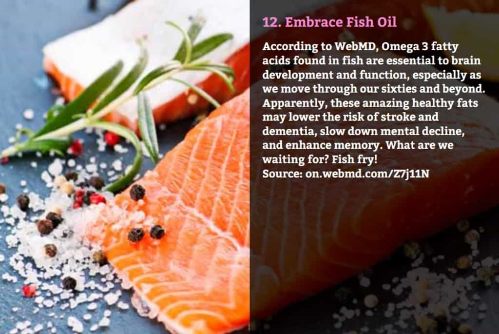 Embrace Fish Oil. According to WebMD, Omega 3 fatty acids found in fish are essential to brain development and function, especially as we move through our sixties and beyond. Apparently, these amazing healthy fats may lower the risk of stroke and dementia, slow down mental decline, and enhance memory. What are we waiting for? Fish fry! Source: on.webmd.com/Z7j11N