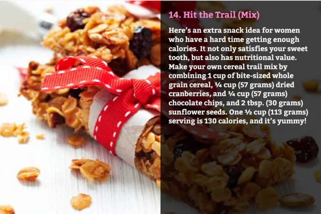 Hit the Trail (Mix). Here's an extra snack idea for women who have a hard time getting enough calories. It not only satisfies your sweet tooth, but also has nutritional value. Make your own cereal trail mix by combining 1 cup of bite-sized whole grain cereal, ¼ cup (57 grams) dried cranberries, and ¼ cup (57 grams) chocolate chips, and 2 tbsp. (30 grams) sunflower seeds. One ½ cup (113 grams) serving is 130 calories, and it's yummy!