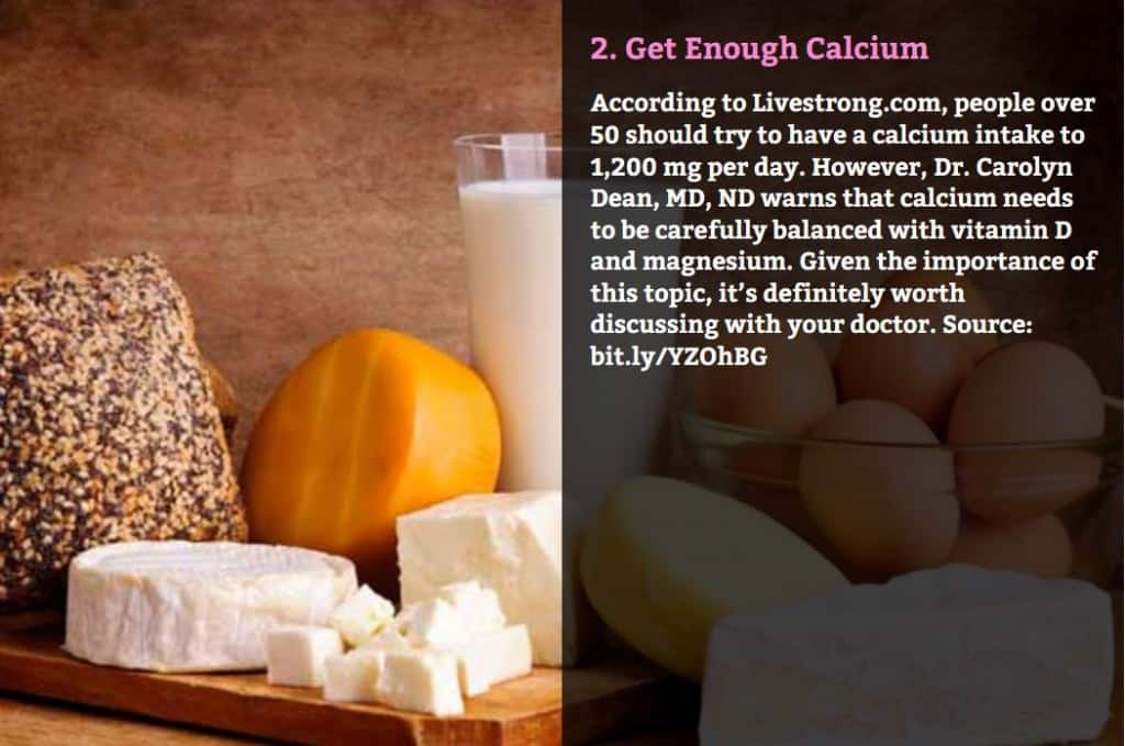 Get Enough Calcium. According to Livestrong.com, people over 50 should try to have a calcium intake to 1,200 mg per day. However, Dr. Carolyn Dean, MD, ND warns that calcium needs to be carefully balanced with vitamin D and magnesium. Given the importance of this topic, it's definitely worth discussing with your doctor. Source: bit.ly/YZOhBG