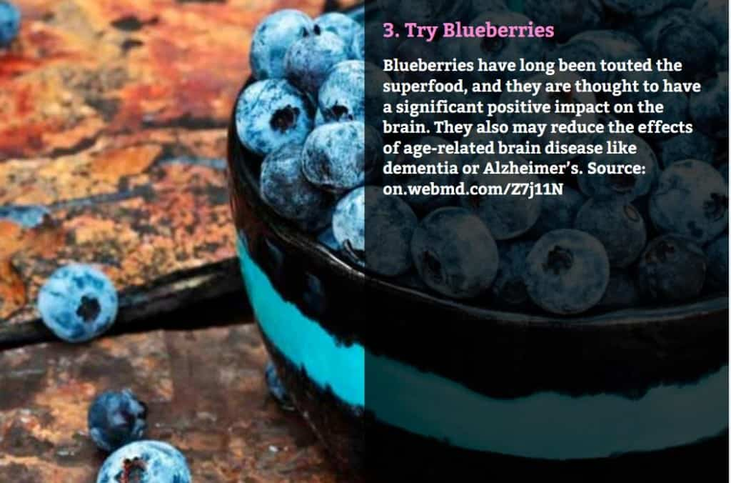 Try Blueberries. Blueberries have long been touted the superfood, and they are thought to have a significant positive impact on the brain. They also may reduce the effects of age-related brain disease like dementia or Alzheimer's. Source: on.webmd.com/Z7j11N
