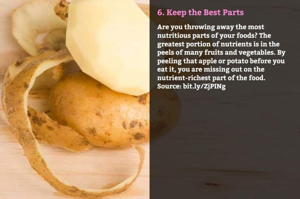Keep the Best Parts. Are you throwing away the most nutritious parts of your foods? The greatest portion of nutrients is in the peels of many fruits and vegetables. By peeling that apple or potato before you eat it, you are missing out on the nutrient-richest part of the food. Source: bit.ly/ZjPINg