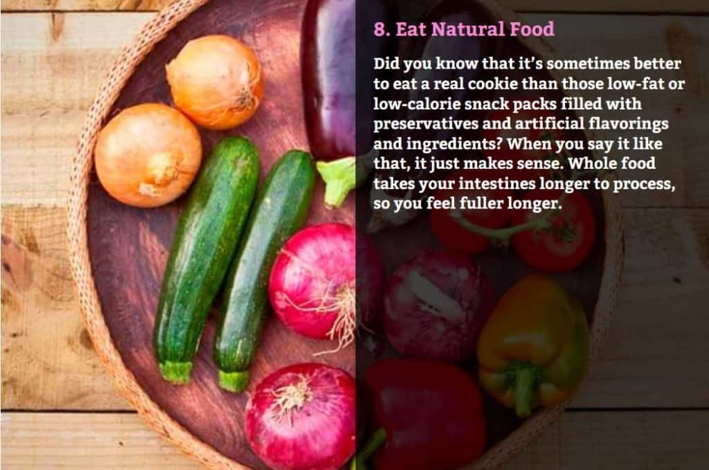 Eat Natural Food. Did you know that it's sometimes better to eat a real cookie than those low-fat or low-calorie snack packs filled with preservatives and artificial flavorings and ingredients? When you say it like that, it just makes sense. Whole food takes your intestines longer to process, so you feel fuller longer.