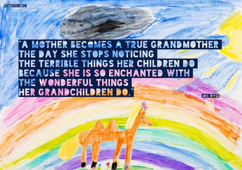 A mother becomes a true grandmother the day she stops noticing the terrible things her children do because she is so enchanted with the wonderful things her grandchildren do. - Lois Wyse