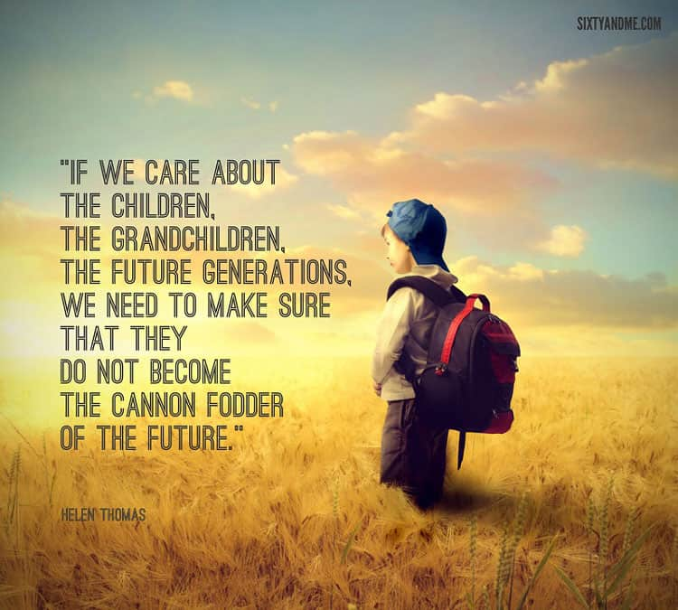 If we care about the children, the grandchildren, the future generations, we need to make sure that they do not become the cannon fodder of the future. - Helen Thomas