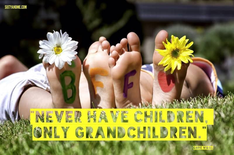 Never have children, only grandchildren. - Gore Vidal
