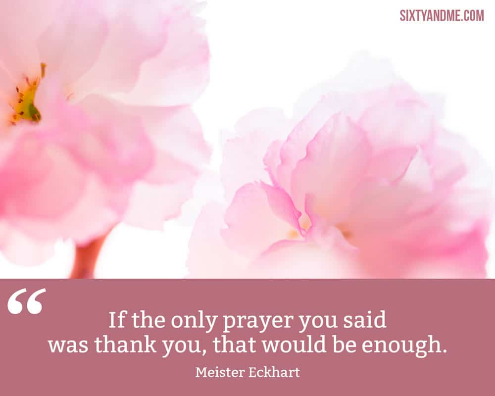"""""""If the only prayer you said was thank you, that would be enough."""" - Meister Eckhart"""