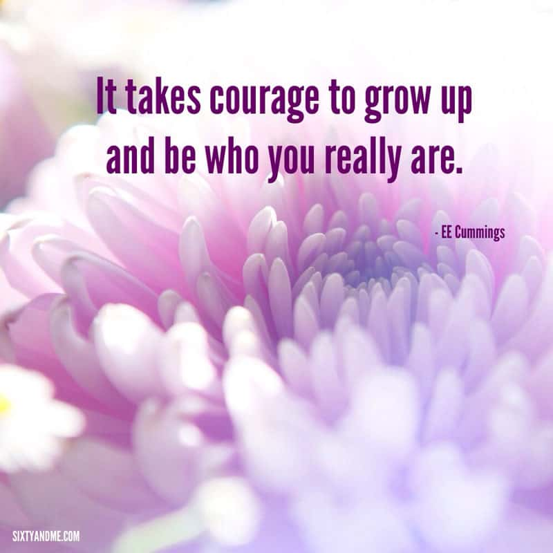 EE Cummings - It takes courage to grow up and be who you really are.