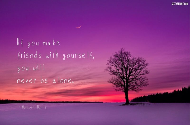 Learning to love yourself - Maxwell Maltz - If you make friends with yourself, you will never be alone.