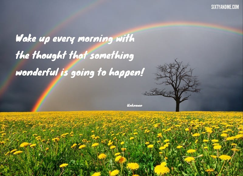 Wake up every morning with the thought that something wonderful is going to happen.