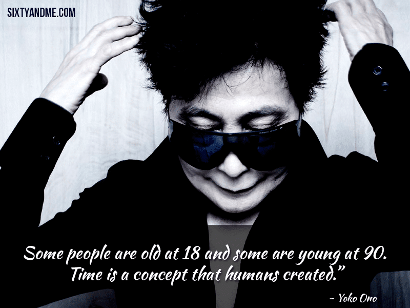 Age is Just a Number - Yoko Ono - Some people are old at 18 and some are young at 90. Time is a concept that humans created.