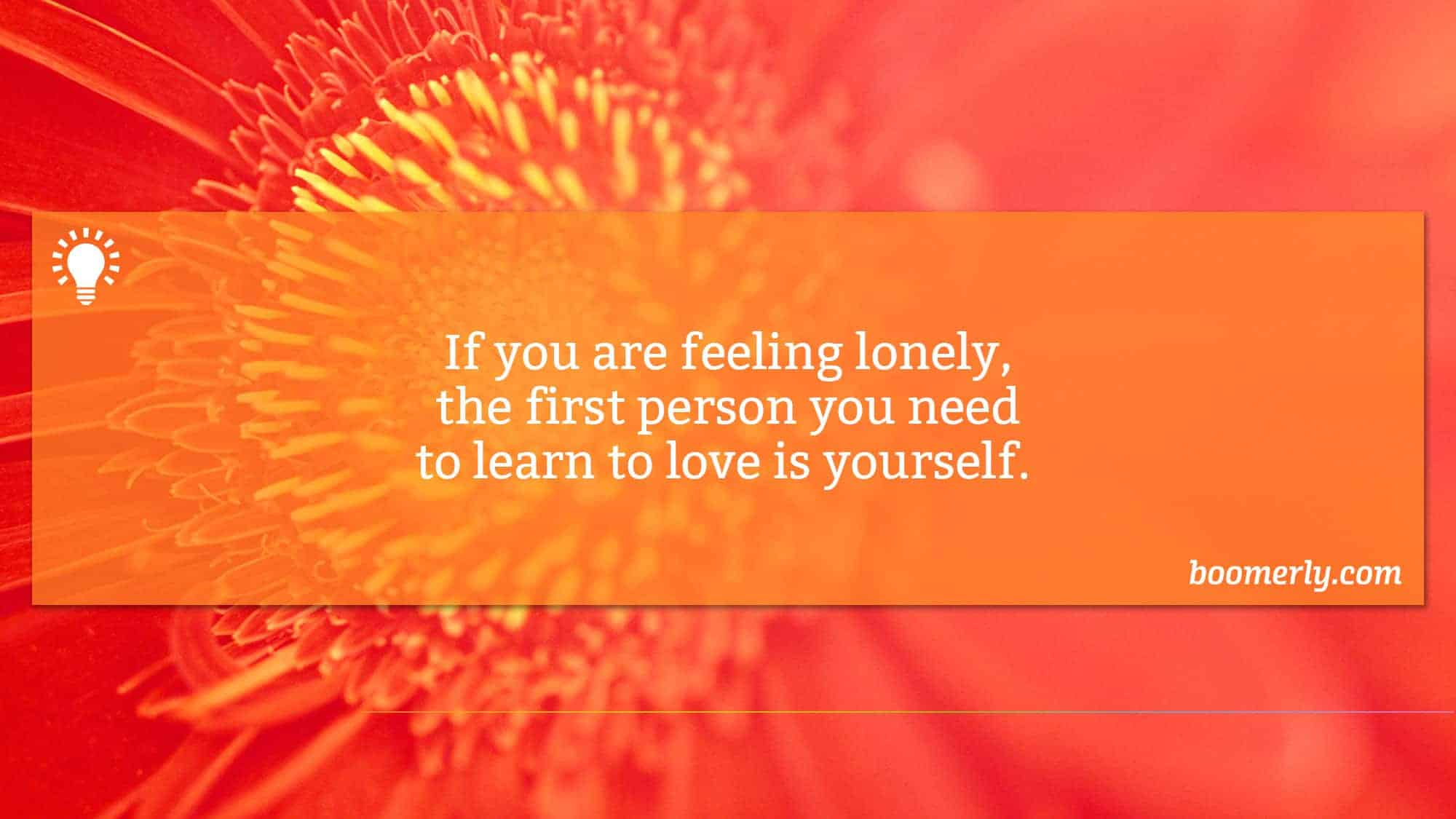 Feeling Lonely - If you are feeling lonely, the first person you need to learn to love is yourself.