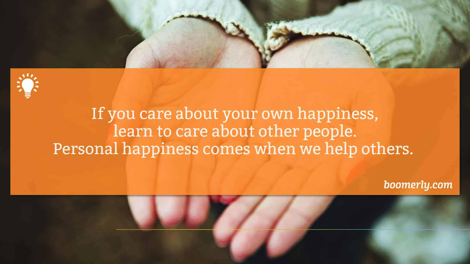 If you care about your own happiness, learn to care about other people. Personal happiness comes when we help others.