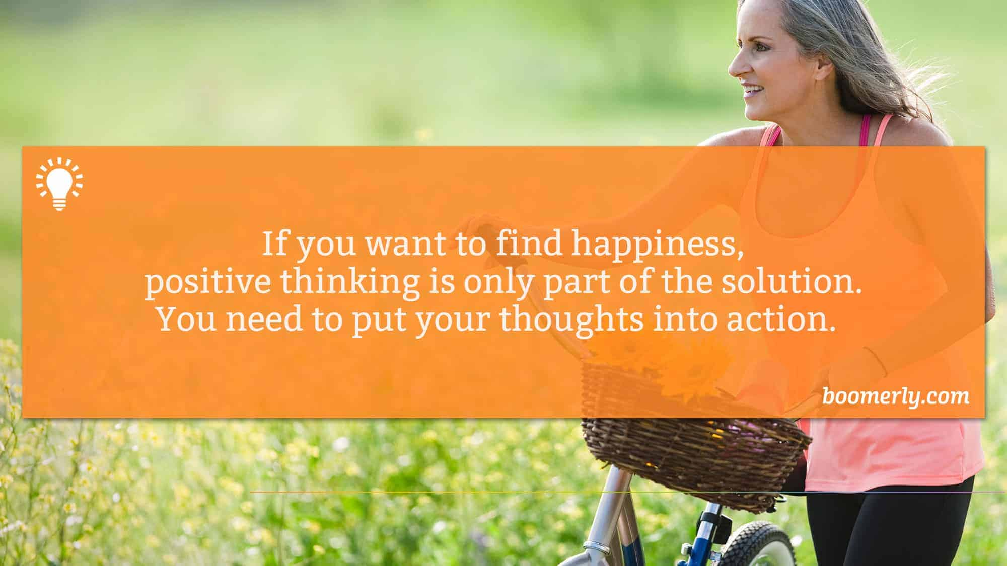 Boomerly.com - If you want to find happiness, positive thinking is only part of the solution. You need to put your thoughts into action.