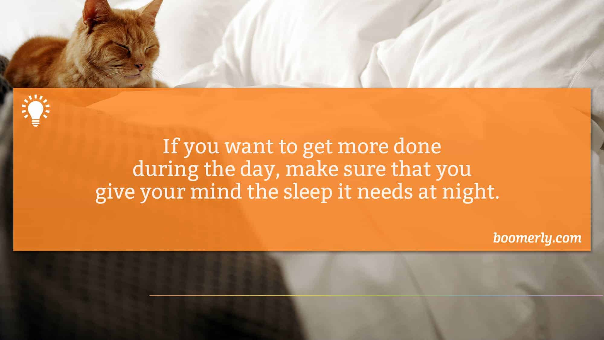 If you want to get more done during the day, make sure that you give your mind the sleep it needs at night.