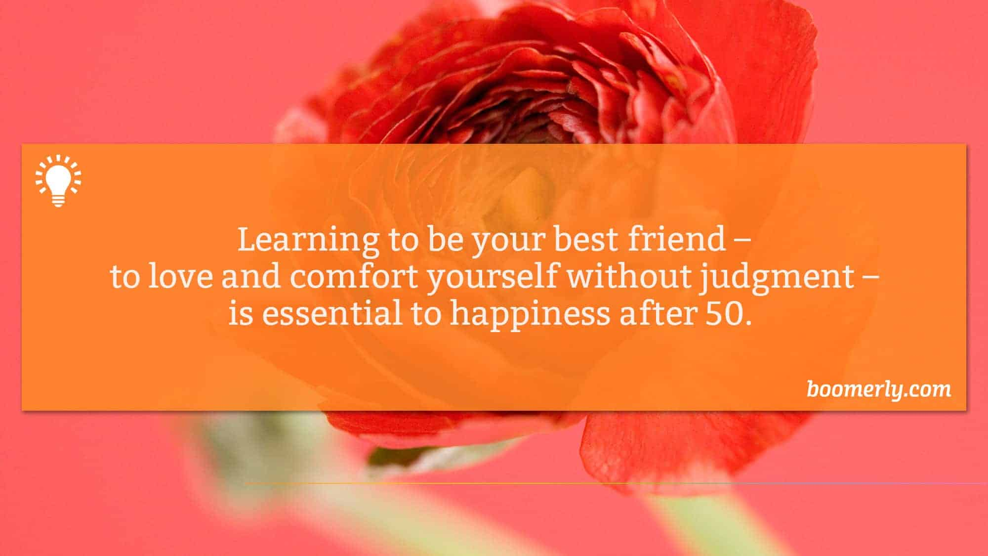 Find happiness - Learning to be your best friend – to love and comfort yourself without judgment – is essential to happiness after 60.