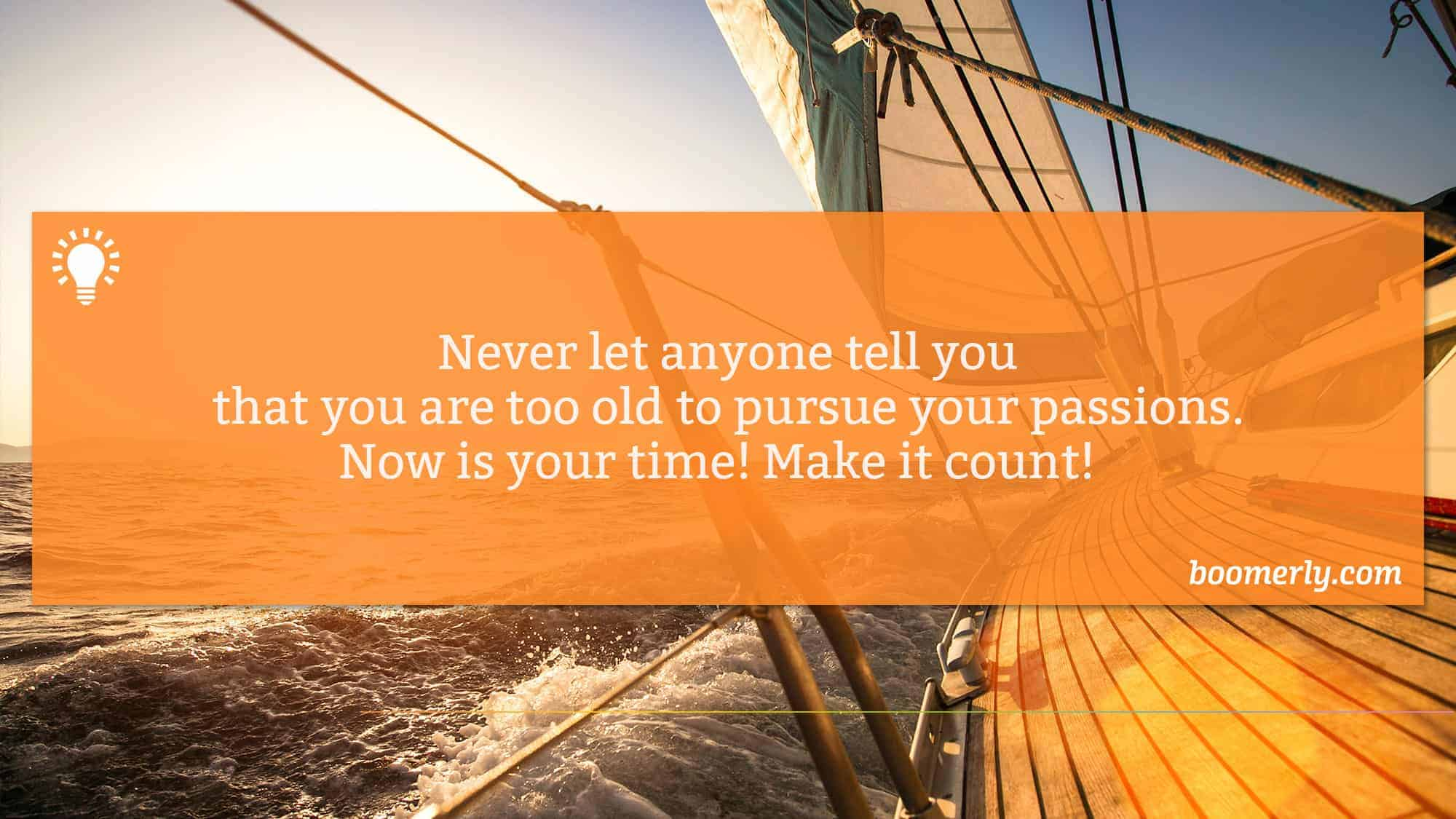 Life After 60 - Never let anyone tell you that you are too old to pursue your passions. Now is your time! Make it count!