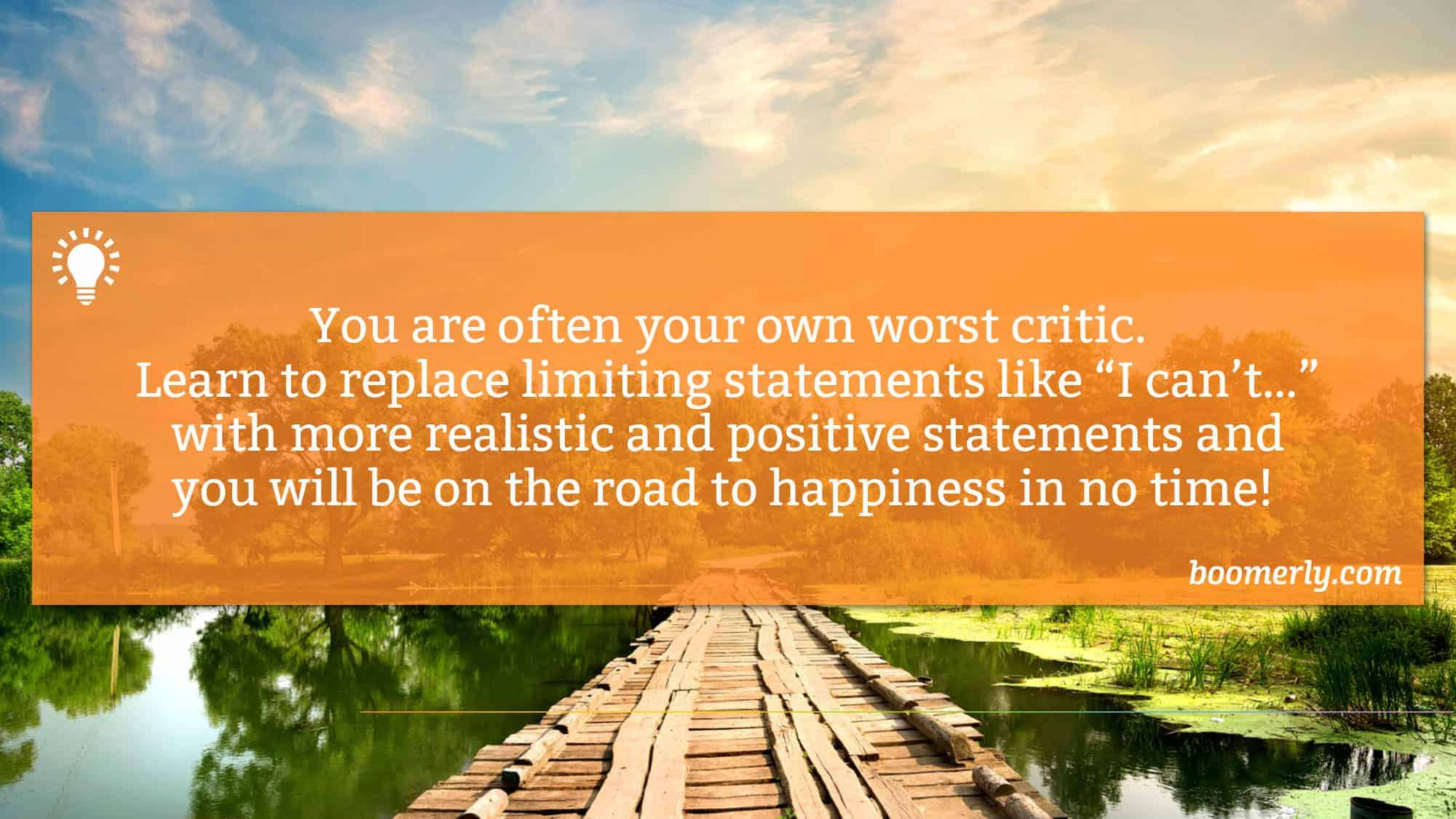 """Stop being so hard on yourself - You are often your own worst critic. Learn to replace limiting statements like """"I can't…"""" with more realistic and positive statements and you will be on the road to happiness in no time!"""