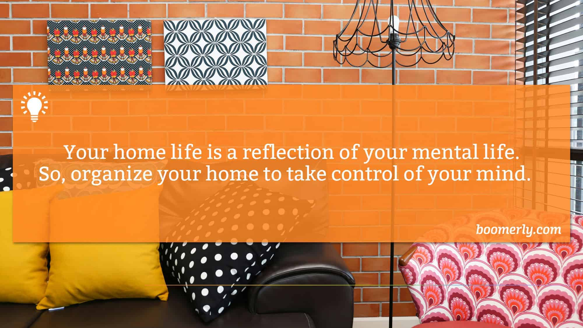 Your home life is a reflection of your mental life. So, organize your home to take control of your mind.
