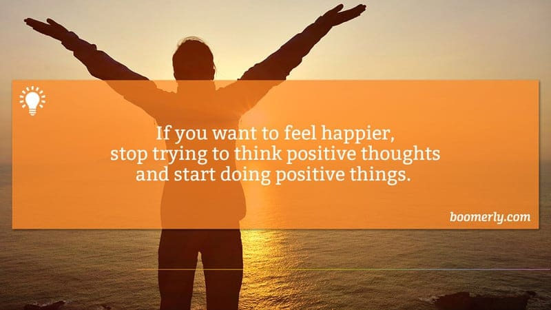 Finding Happiness - If you want to feel happier, stop trying to think positive thoughts and start doing positive things.