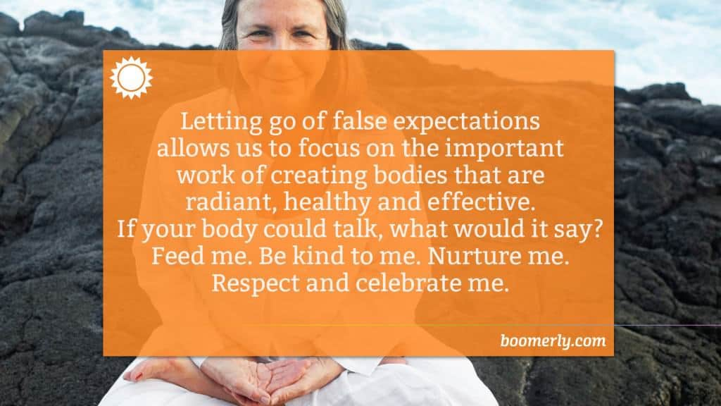 Letting go of false expectations allows us to focus on the important work of creating bodies that are radiant, healthy and effective. If your body could talk, what would it say? Feed me. Be kind to me. Nurture me. Respect and celebrate me.
