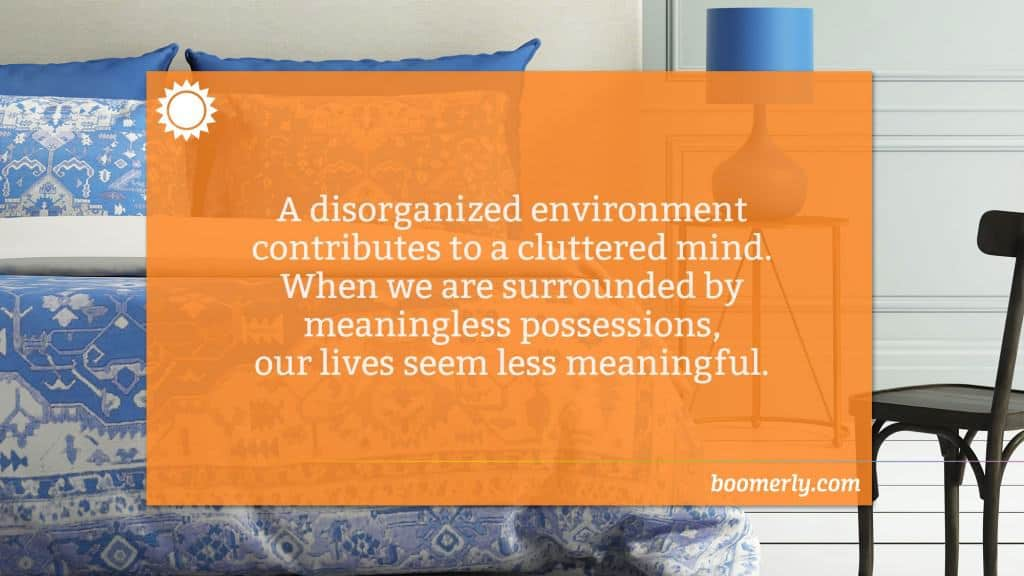 Simplifying your life - A disorganized environment contributes to a cluttered mind. When we are surrounded by meaningless possessions, our lives seem less meaningful.