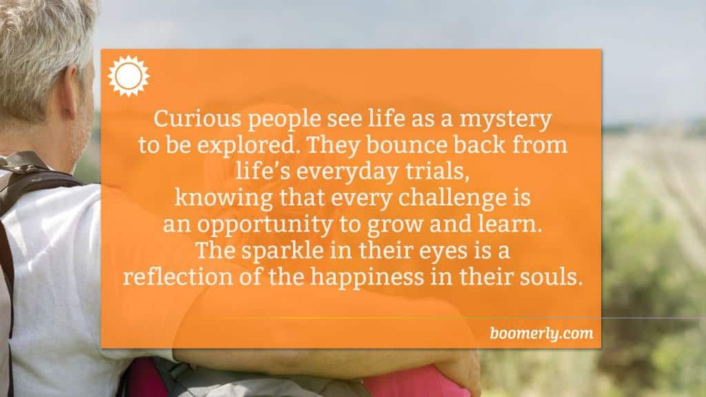 Stay Curious - Curious people see life as a mystery to be explored. They bounce back from life's everyday trials, knowing that every challenge is an opportunity to grow and learn. The sparkle in their eyes is a reflection of the happiness in their souls.