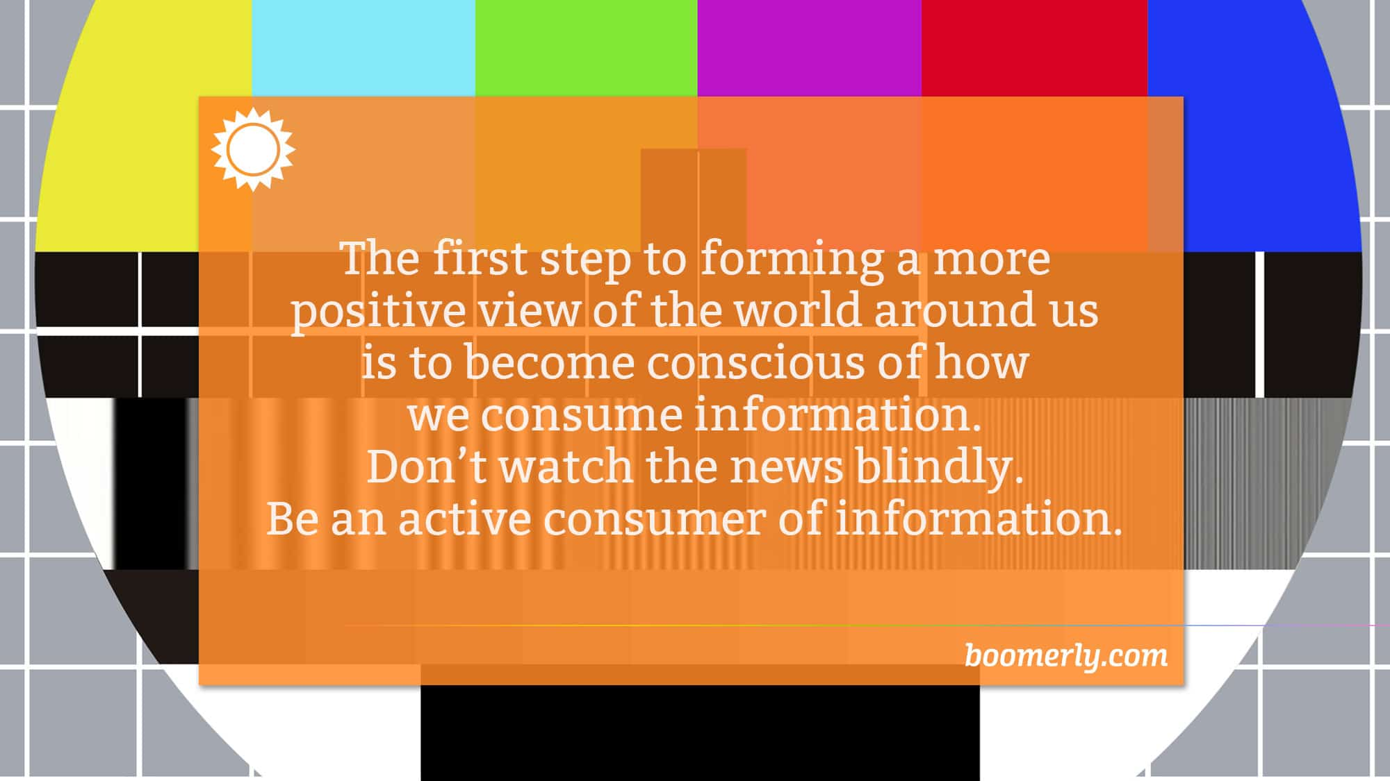 Boomerly.com - The first step to forming a more positive view of the world around us is to become conscious of how we consume information. Don't watch the news blindly. Be an active consumer of information.
