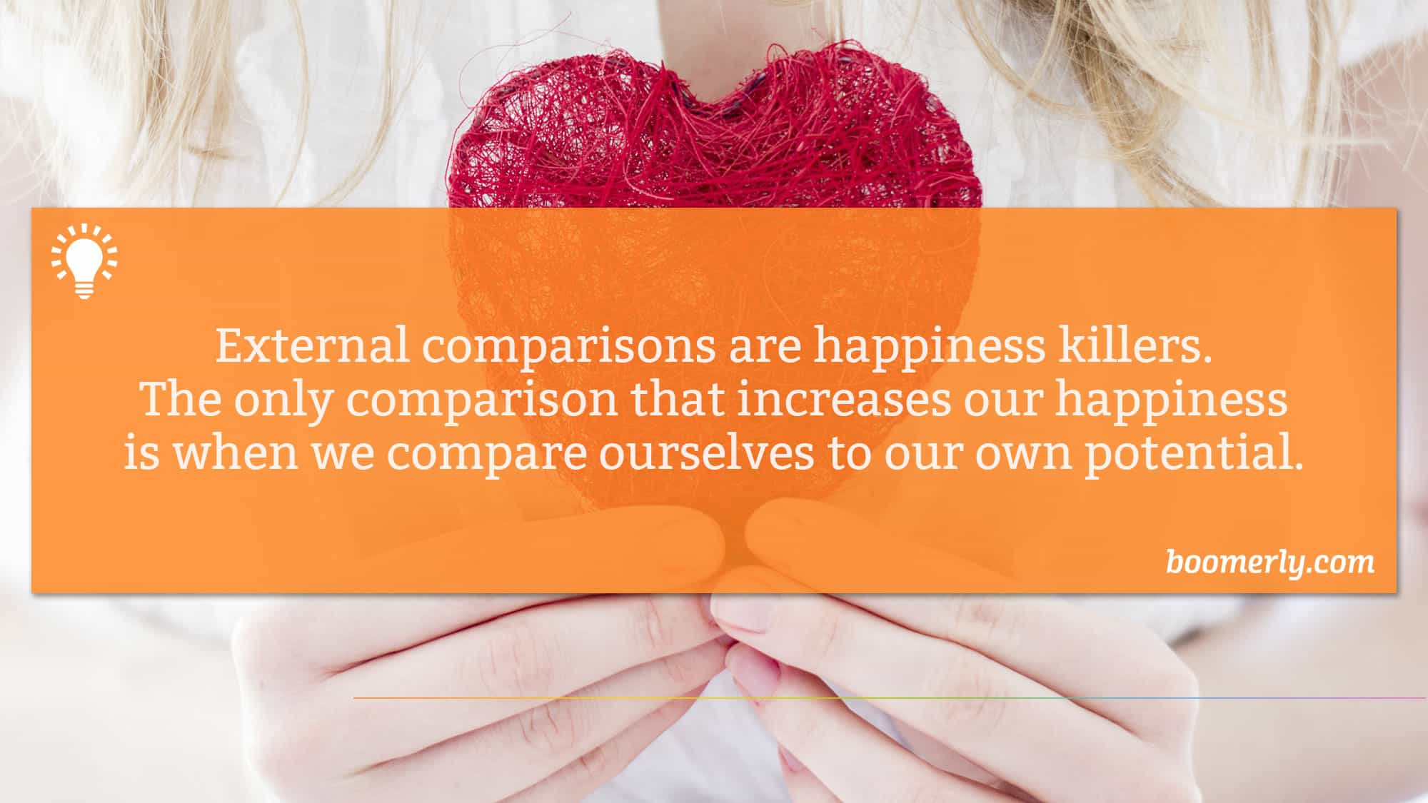 External comparisons are happiness killers. The only comparison that increases our happiness is when we compare ourselves to our own potential.
