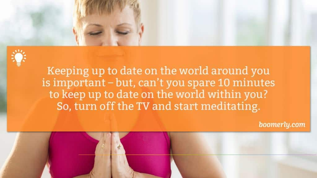 Keeping up to date on the world around you is important – but, can't you spare 10 minutes to keep up to date on the world within you? So, turn off the TV and start meditating.
