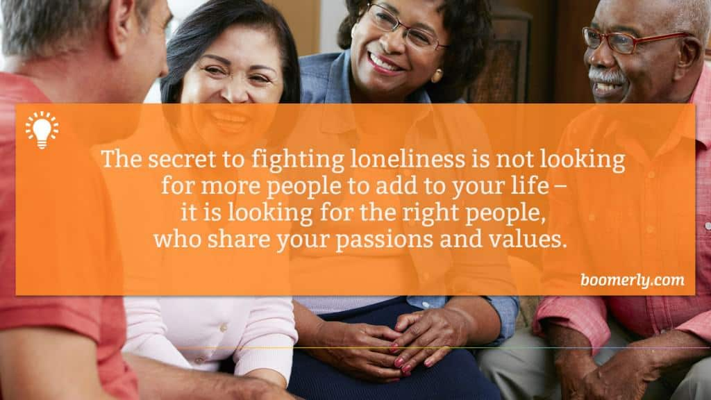 The secret to fighting loneliness is not looking for more people to add to your life – it is looking for the right people, who share your passions and values.