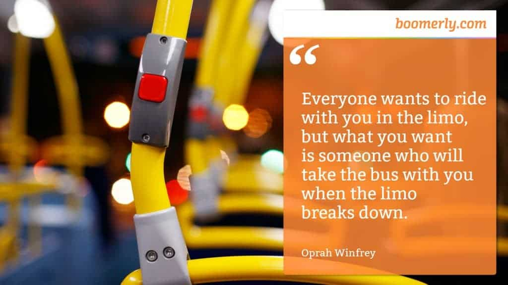 """""""Everyone wants to ride with you in the limo, but what you want is someone who will take the bus with you when the limo breaks down."""" - Oprah Winfrey"""