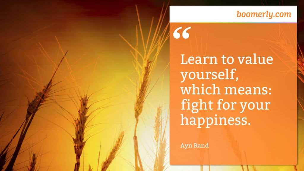 """""""Learn to value yourself, which means: fight for your happiness."""" - Ayn Rand"""