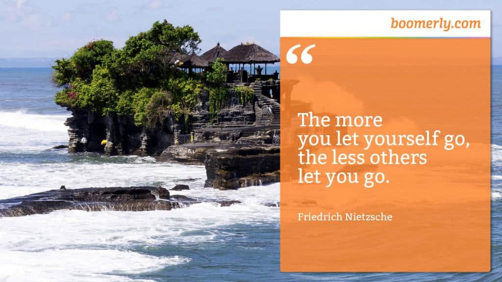 """The more you let yourself go, the less others let you go."" - Friedrich Nietzsche"