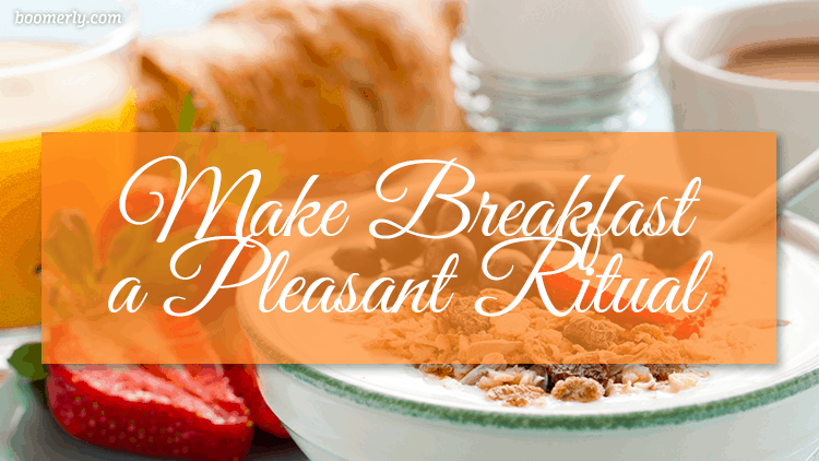 How to Stay Happy and Positive After 60: Make Breakfast a Pleasant Ritual