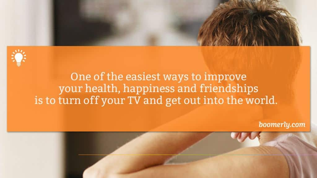 One of the easiest ways to improve your health, happiness and friendships is to turn off your TV and get out into the world.